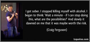... it dawned on me that it was maybe worth the risk. - Craig Ferguson