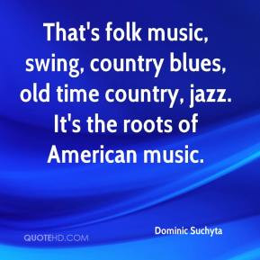 That's folk music, swing, country blues, old time country, jazz. It's ...