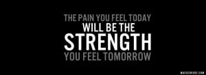 The pain you feel today will be the STRENGTH you feel tomorrow