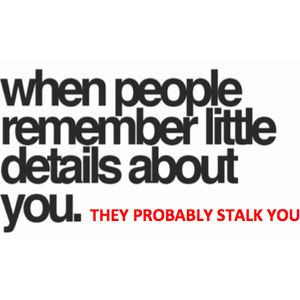 They're probably stalking you
