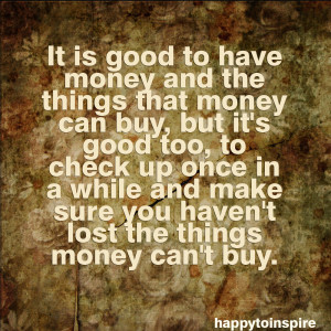 It is good to have money and the things that money can buy, but it's ...