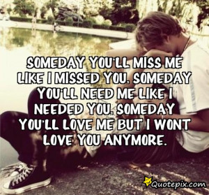One Day Youll Miss Me Quotes ~ someday you'll miss me like I missed ...