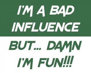 BAD INFLUENCE..BUT..DAMN I'M FUN ;)