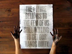 The future belongs to the few of us still willing to get our hands ...
