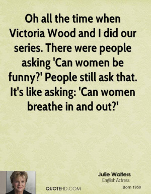 Oh all the time when Victoria Wood and I did our series. There were ...