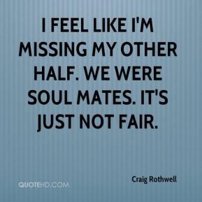 Craig Rothwell - I feel like I'm missing my other half. We were soul ...