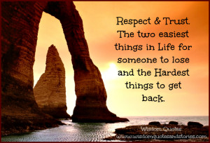 Respect and Trust. The two easiest things in life for someone to lose ...