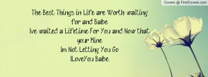 the best things in life are worth waiting for and babe i ve waited a ...