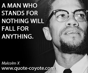 man who stands for nothing will fall for anything. Malcolm X
