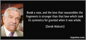 ... love which took its symmetry for granted when it was whole. - Derek