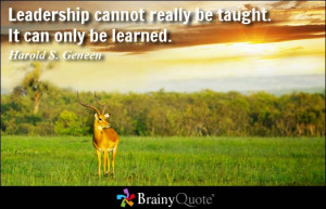 ... cannot really be taught. It can only be learned. - Harold S. Geneen
