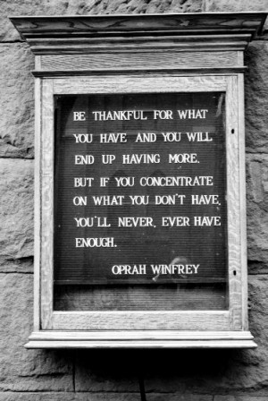 thankful for what you have and you will end up having more. But if you ...
