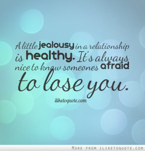 little jealousy in a relationship is healthy. It's always nice to ...