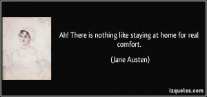 Ah! There is nothing like staying at home for real comfort. - Jane ...