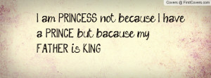 ... am PRINCESS not because I have a PRINCE but bacause my FATHER is KING