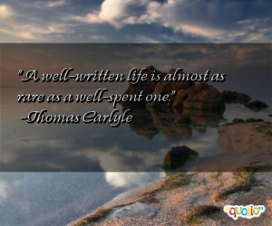 well-written life is almost as rare as a well-spent one. -Thomas ...