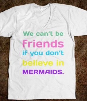 We can't be friends if you dont believe in mermaids