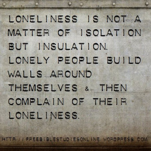 Loneliness is not a matter of isolation but insulation. Lonely people ...