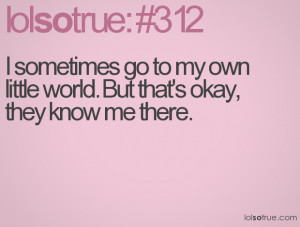 sometimes go to my own little world. But that's okay, they know me ...