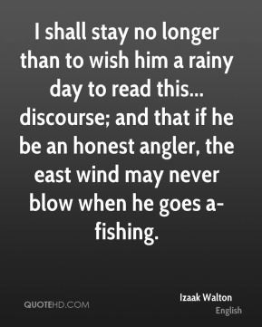 Izaak Walton - I shall stay no longer than to wish him a rainy day to ...