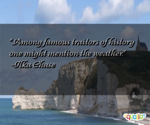 Among famous traitors of history one might mention the weather. -Ilka ...