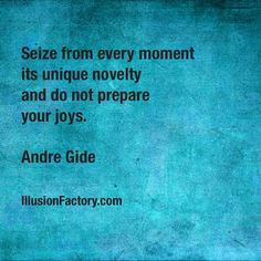 Seize from every moment its unique novelty and do not prepare your ...