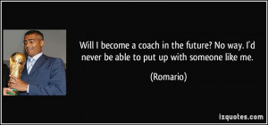 ... ? No way. I'd never be able to put up with someone like me. - Romario