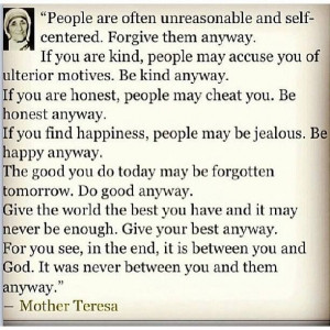 Mother Teresa - Do it Anyway ~ have always loved this quote / way of ...