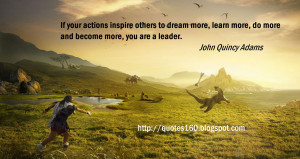 ... dream more, learn more, do more and become more, you are a leader