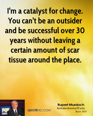 catalyst for change. You can't be an outsider and be successful ...