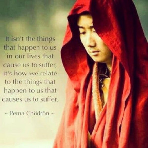 Pema Chodron quote: It isn't the things that happen to us in our lives ...