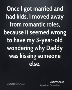 Once I got married and had kids I moved away from romantic roles