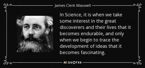 In Science, it is when we take some interest in the great discoverers ...