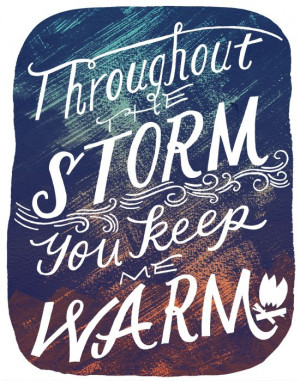 Throughout the storm you keep me warm