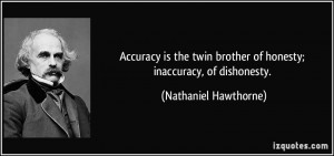 ... brother of honesty; inaccuracy, of dishonesty. - Nathaniel Hawthorne