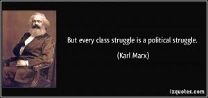 But every class struggle is a political struggle. - Karl Marx