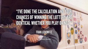ve done the calculation and your chances of winning the lottery are ...