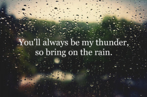 You'll always be my thunder, so bring on the rain.