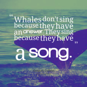 Whales don't sing because they have an answer. They sing because they ...