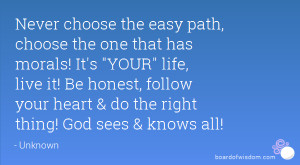 Never choose the easy path, choose the one that has morals! It's