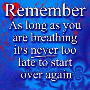 ... as long as you are breathing it's never too late to start over again