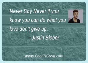 """... know you can do what you love don't give up."""" – Justin Bieber"""
