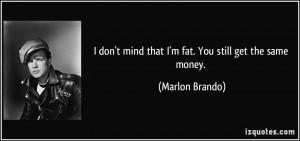 ... don't mind that I'm fat. You still get the same money. - Marlon Brando