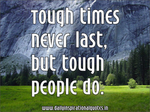 Tough Times Never Last, But Tough People Do - Inspirational Quote
