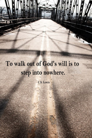 To walk out of god's will is to step into nowhere
