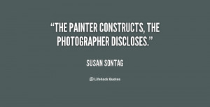The painter constructs, the photographer discloses.""