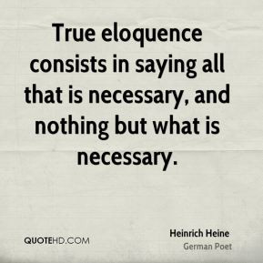 Heinrich Heine - True eloquence consists in saying all that is ...