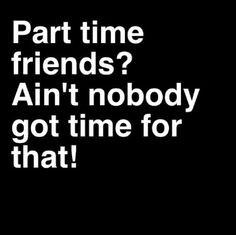 ... part time friends truth fairweather friends half ass friends part time