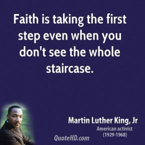 Martin Luther King, Jr. - Faith is taking the first step even when you ...