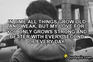 All Things Grow Old And Weak, But My Love For You Only Grows Strong ...